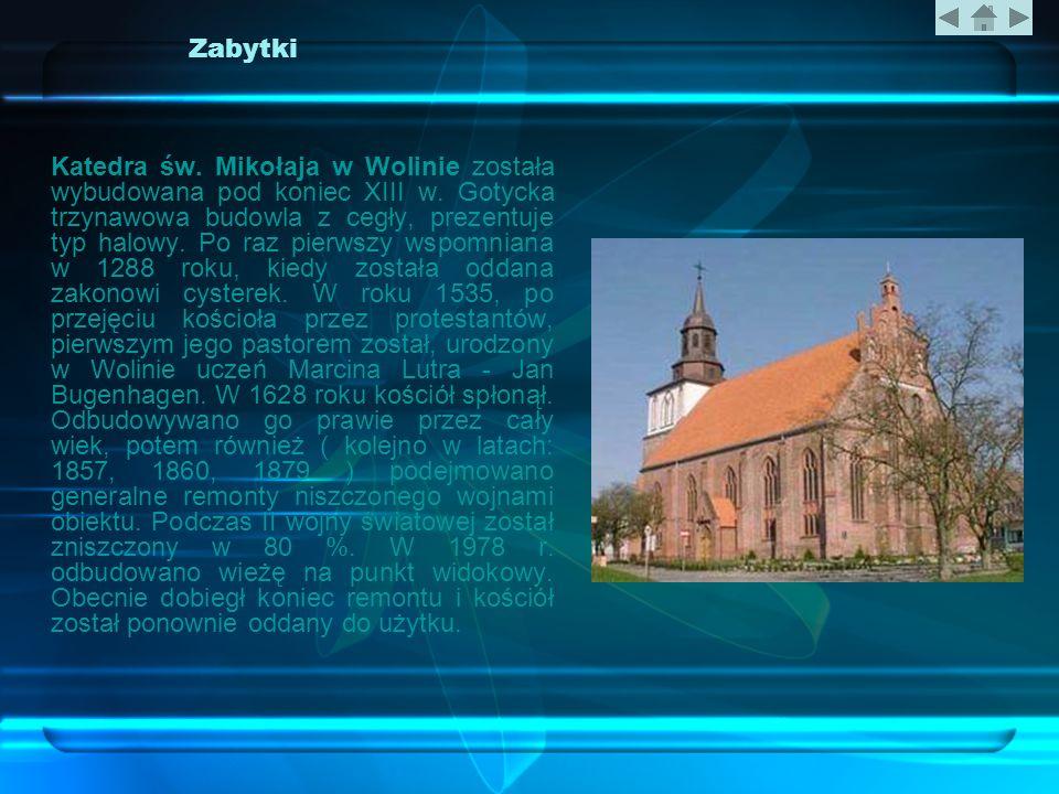 Zabytki Katedra św. Mikołaja w Wolinie została wybudowana pod koniec XIII w. Gotycka trzynawowa budowla z cegły, prezentuje typ halowy. Po raz pierwsz
