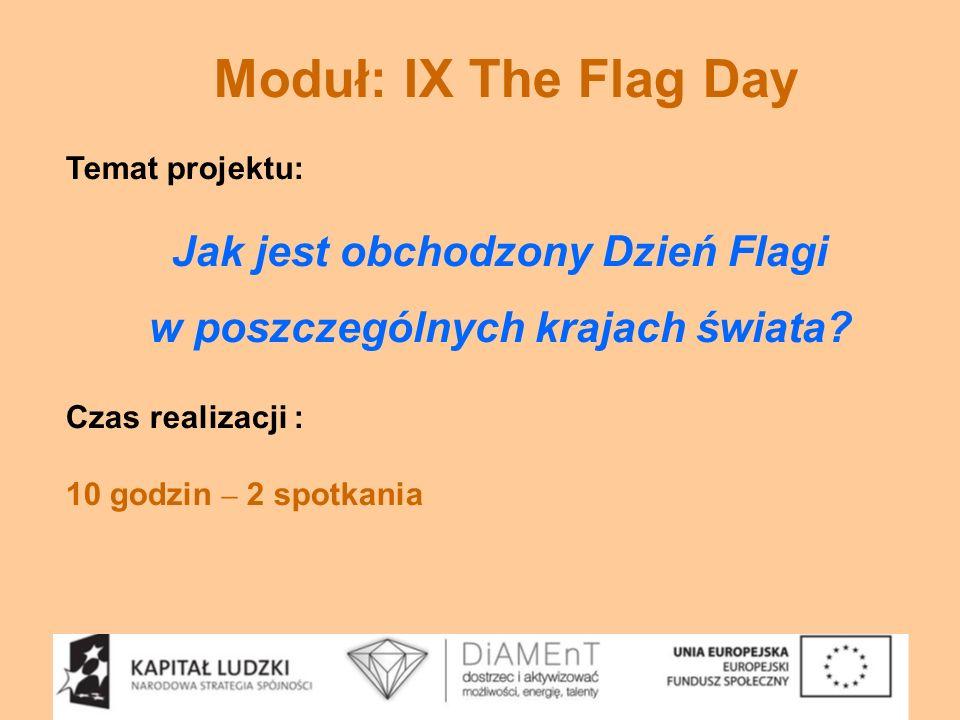Moduł: IX The Flag Day Temat projektu: Jak jest obchodzony Dzień Flagi w poszczególnych krajach świata? Czas realizacji : 10 godzin – 2 spotkania