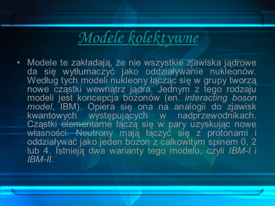 Modele kolektywne Modele te zakładają, że nie wszystkie zjawiska jądrowe da się wytłumaczyć jako oddziaływanie nukleonów. Według tych modeli nukleony