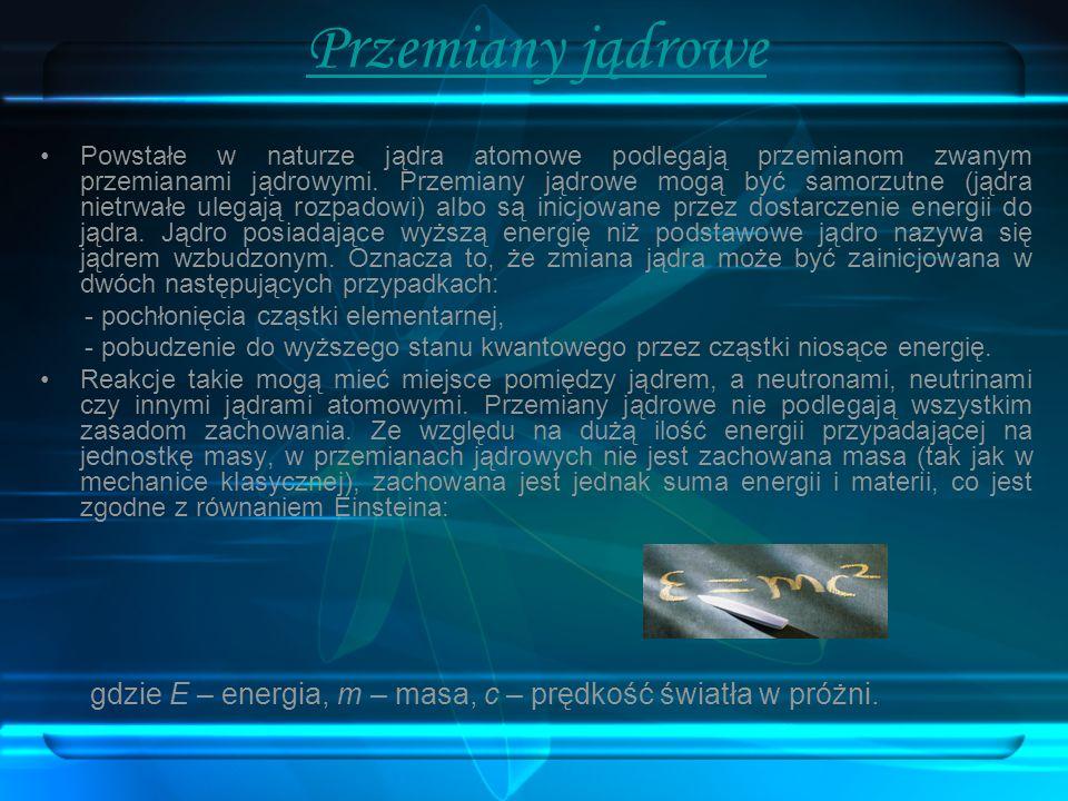Przemiany jądrowe Powstałe w naturze jądra atomowe podlegają przemianom zwanym przemianami jądrowymi. Przemiany jądrowe mogą być samorzutne (jądra nie