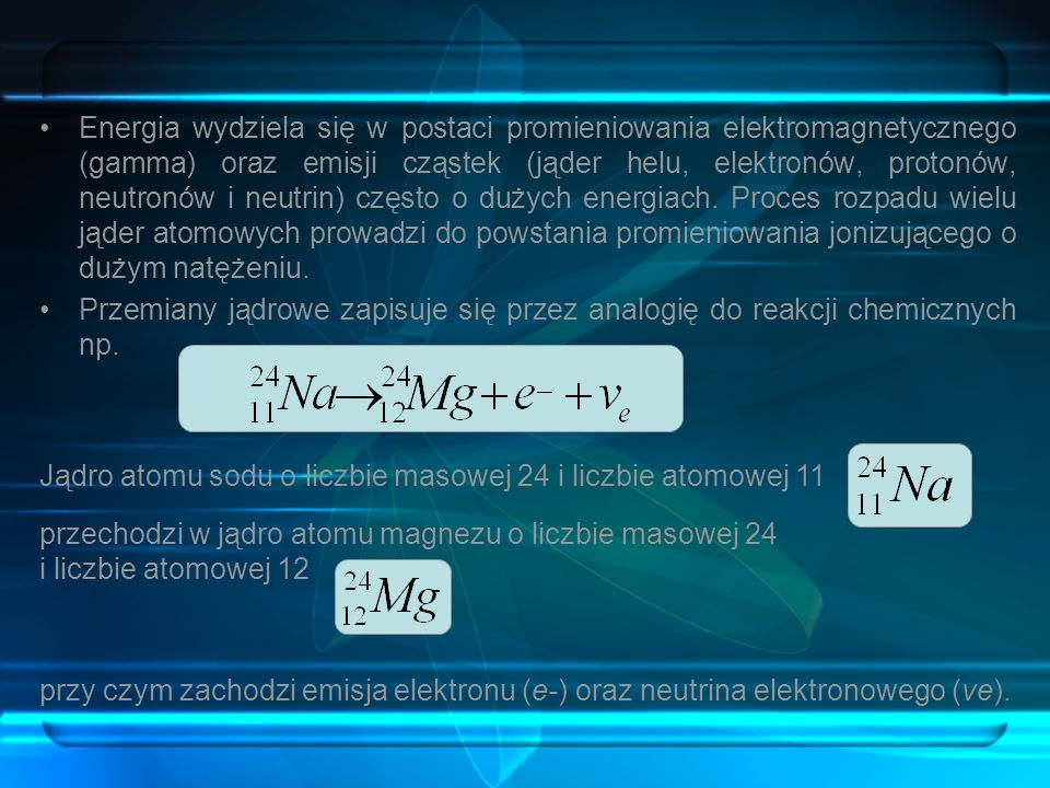 Energia wydziela się w postaci promieniowania elektromagnetycznego (gamma) oraz emisji cząstek (jąder helu, elektronów, protonów, neutronów i neutrin)