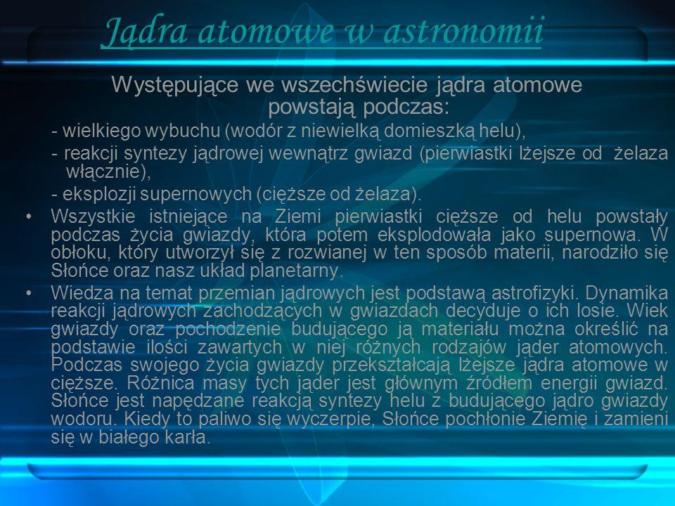 Jądra atomowe w astronomii Występujące we wszechświecie jądra atomowe powstają podczas: - wielkiego wybuchu (wodór z niewielką domieszką helu), - reak