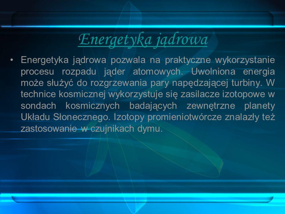 Energetyka jądrowa Energetyka jądrowa pozwala na praktyczne wykorzystanie procesu rozpadu jąder atomowych. Uwolniona energia może służyć do rozgrzewan