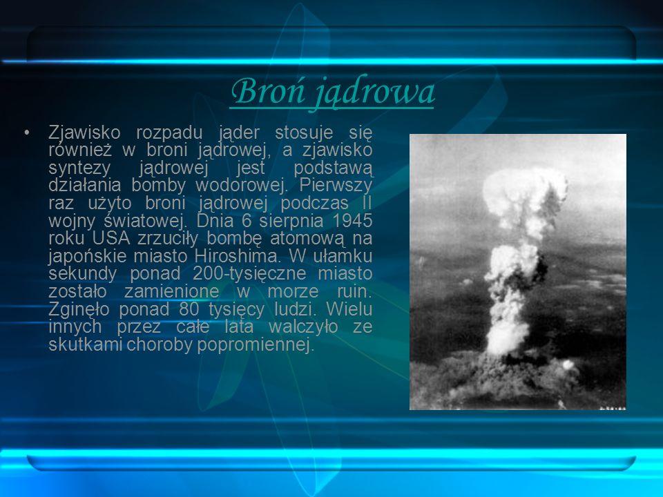 Broń jądrowa Zjawisko rozpadu jąder stosuje się również w broni jądrowej, a zjawisko syntezy jądrowej jest podstawą działania bomby wodorowej. Pierwsz