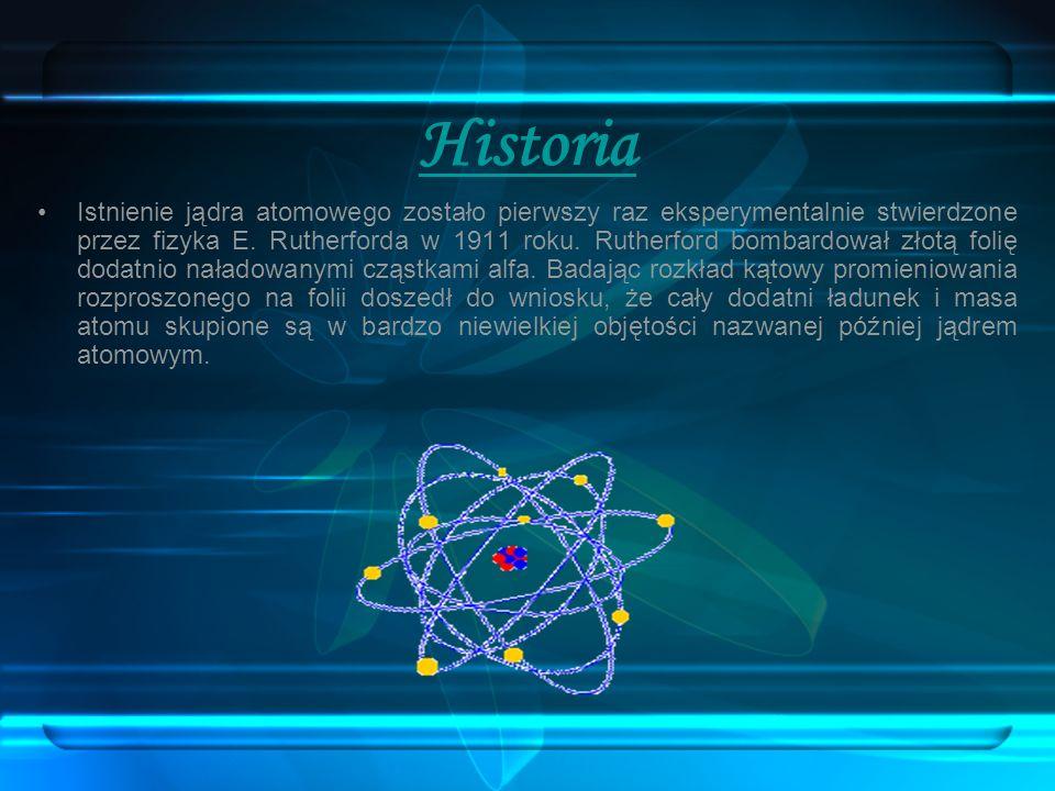 Historia Istnienie jądra atomowego zostało pierwszy raz eksperymentalnie stwierdzone przez fizyka E. Rutherforda w 1911 roku. Rutherford bombardował z