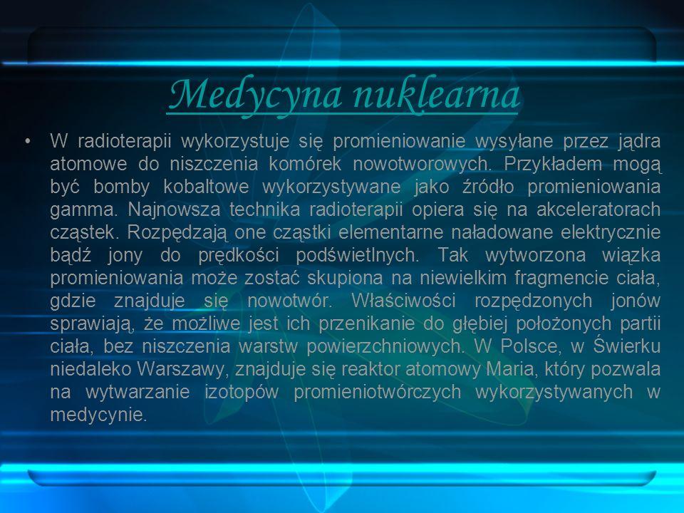 Medycyna nuklearna W radioterapii wykorzystuje się promieniowanie wysyłane przez jądra atomowe do niszczenia komórek nowotworowych. Przykładem mogą by