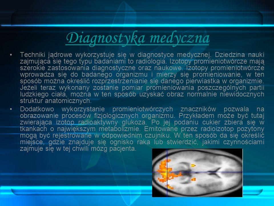 Diagnostyka medyczna Techniki jądrowe wykorzystuje się w diagnostyce medycznej. Dziedzina nauki zajmująca się tego typu badaniami to radiologia. Izoto