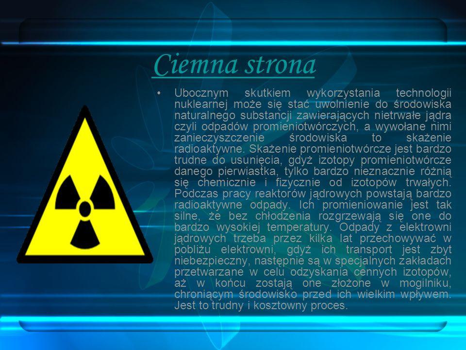 Ciemna strona Ubocznym skutkiem wykorzystania technologii nuklearnej może się stać uwolnienie do środowiska naturalnego substancji zawierających nietr