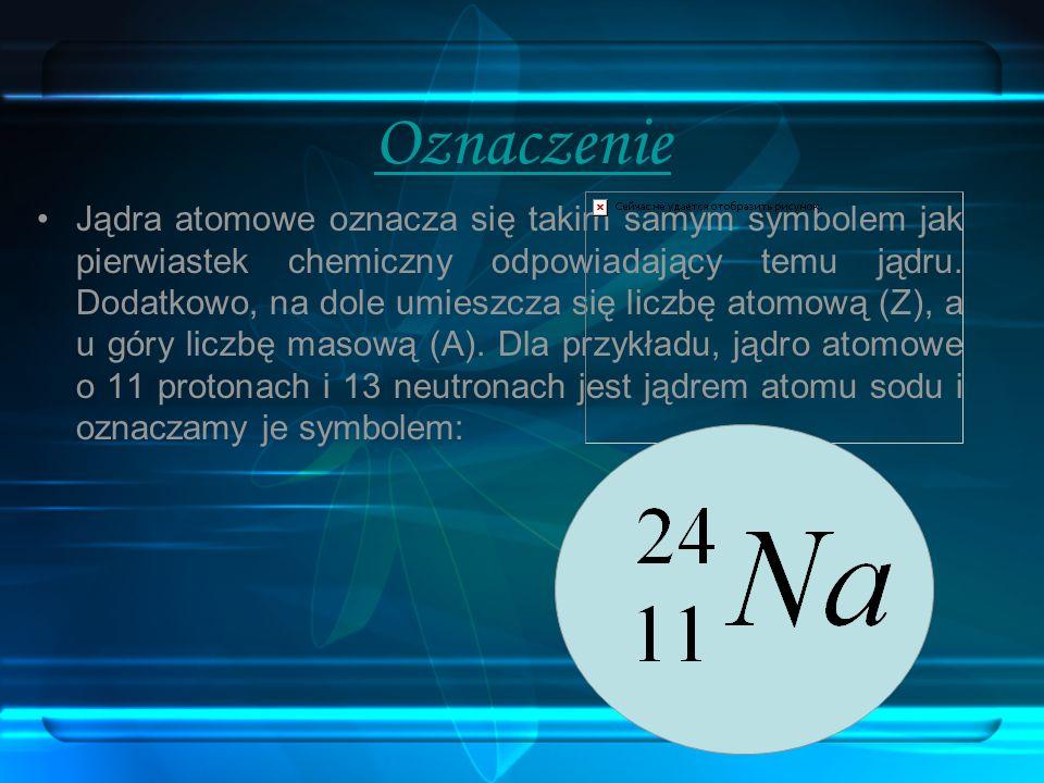 Oznaczenie Jądra atomowe oznacza się takim samym symbolem jak pierwiastek chemiczny odpowiadający temu jądru. Dodatkowo, na dole umieszcza się liczbę