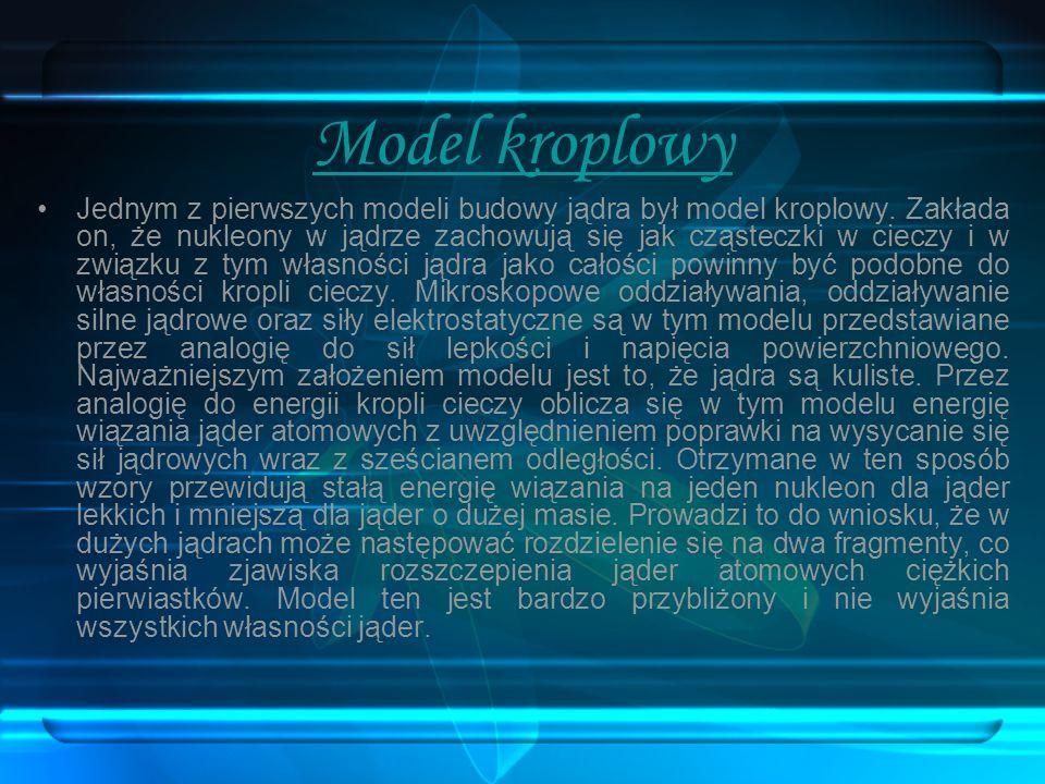 Model powłokowy Powłokowy model jądra atomowego powstał na zasadzie analogii do powłokowego modelu atomu i zgodnie z obserwacjami poziomów wzbudzenia jąder atomowych zakłada, że nukleony nie mogą wewnątrz jądra przyjmować dowolnych stanów energetycznych, lecz tylko te zgodne z energiami kolejnych powłok.