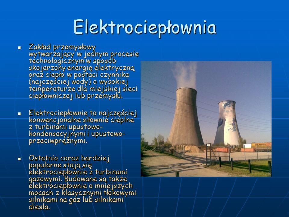 Elektrociepłownia Zakład przemysłowy wytwarzający w jednym procesie technologicznym w sposób skojarzony energię elektryczną oraz ciepło w postaci czyn