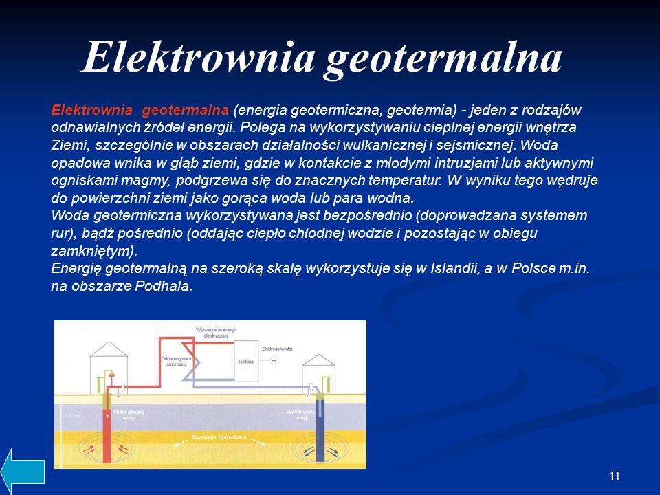 11 Elektrownia geotermalna (energia geotermiczna, geotermia) - jeden z rodzajów odnawialnych źródeł energii. Polega na wykorzystywaniu cieplnej energi