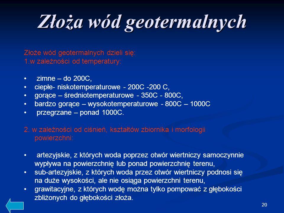20 Złoża wód geotermalnych Złoże wód geotermalnych dzieli się: 1.w zależności od temperatury: zimne – do 200C, ciepłe- niskotemperaturowe - 200C -200 C, gorące – średniotemperaturowe - 350C - 800C, bardzo gorące – wysokotemperaturowe - 800C – 1000C przegrzane – ponad 1000C.