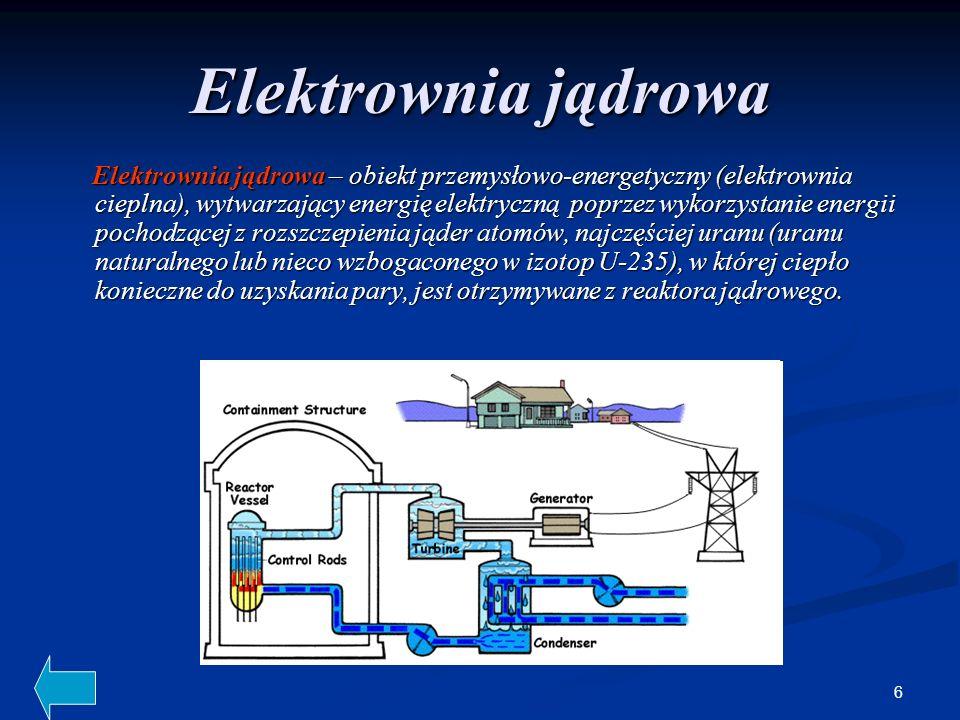 6 Elektrownia jądrowa Elektrownia jądrowa – obiekt przemysłowo-energetyczny (elektrownia cieplna), wytwarzający energię elektryczną poprzez wykorzystanie energii pochodzącej z rozszczepienia jąder atomów, najczęściej uranu (uranu naturalnego lub nieco wzbogaconego w izotop U-235), w której ciepło konieczne do uzyskania pary, jest otrzymywane z reaktora jądrowego.