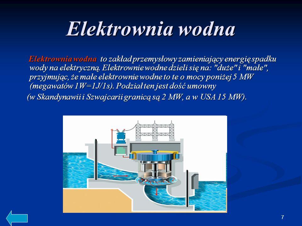 7 Elektrownia wodna Elektrownia wodna to zakład przemysłowy zamieniający energię spadku wody na elektryczną. Elektrownie wodne dzieli się na: