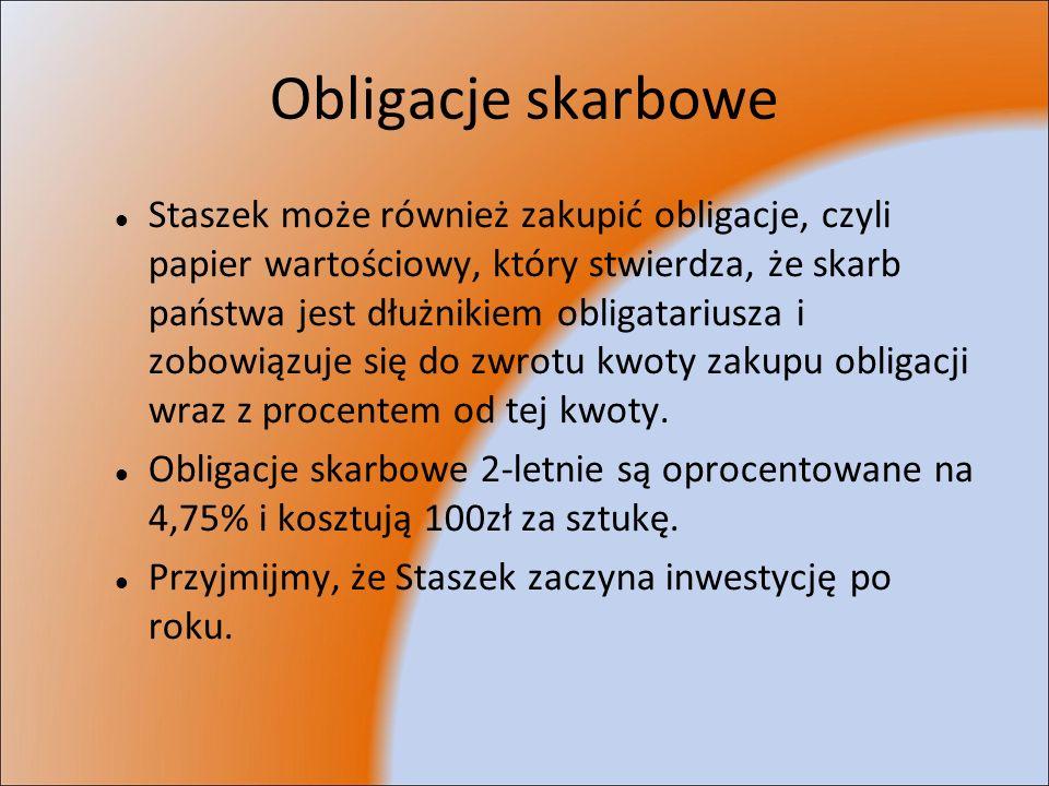 Obligacje skarbowe Staszek może również zakupić obligacje, czyli papier wartościowy, który stwierdza, że skarb państwa jest dłużnikiem obligatariusza