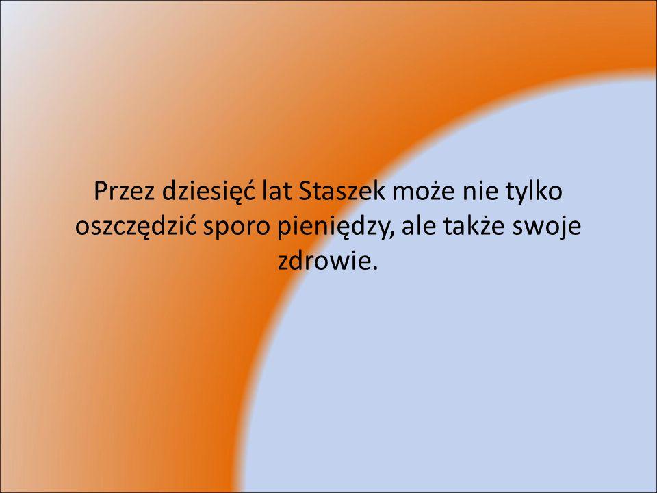Przez dziesięć lat Staszek może nie tylko oszczędzić sporo pieniędzy, ale także swoje zdrowie.