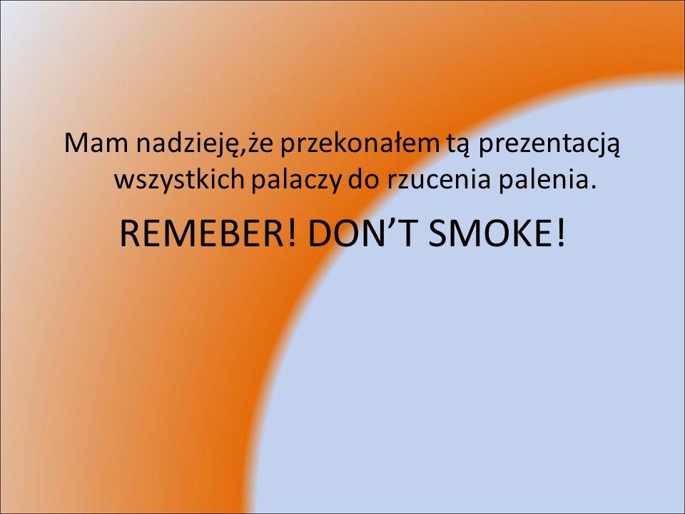 Mam nadzieję,że przekonałem tą prezentacją wszystkich palaczy do rzucenia palenia. REMEBER! DONT SMOKE!