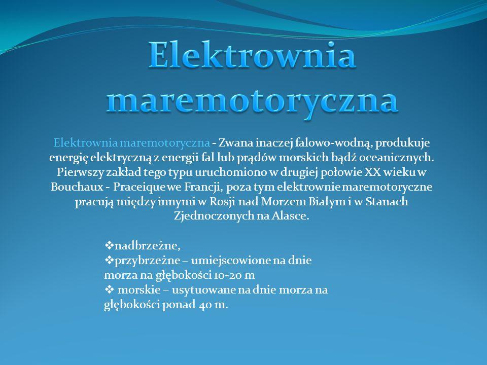Elektrownia maremotoryczna - Zwana inaczej falowo-wodną, produkuje energię elektryczną z energii fal lub prądów morskich bądź oceanicznych. Pierwszy z