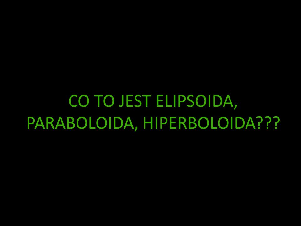 CO TO JEST ELIPSOIDA, PARABOLOIDA, HIPERBOLOIDA???