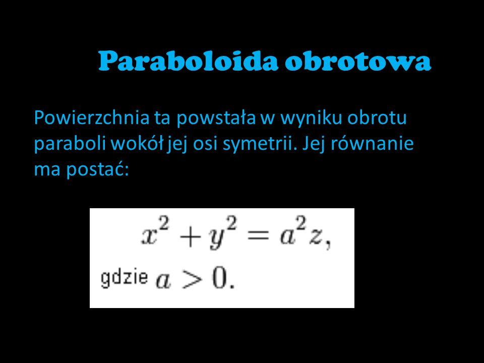 Paraboloida obrotowa Powierzchnia ta powstała w wyniku obrotu paraboli wokół jej osi symetrii. Jej równanie ma postać: