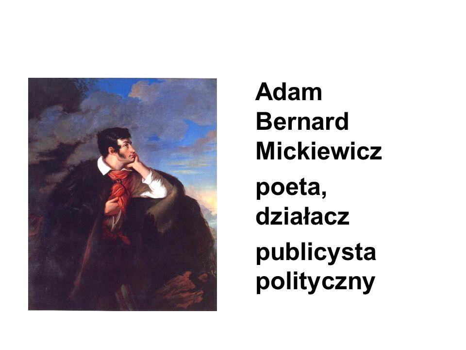 Adam Bernard Mickiewicz poeta, działacz publicysta polityczny