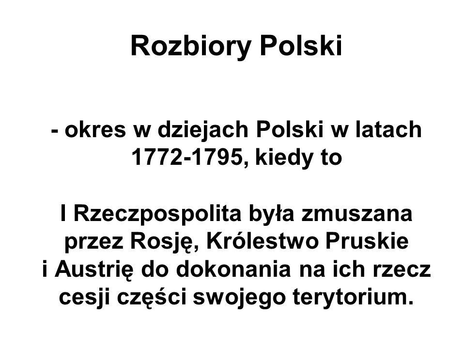 Rozbiory Polski - okres w dziejach Polski w latach 1772-1795, kiedy to I Rzeczpospolita była zmuszana przez Rosję, Królestwo Pruskie i Austrię do doko