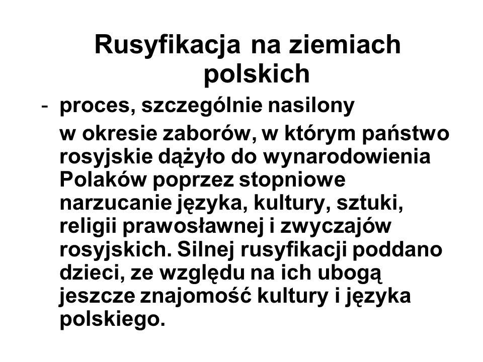 Rusyfikacja na ziemiach polskich -proces, szczególnie nasilony w okresie zaborów, w którym państwo rosyjskie dążyło do wynarodowienia Polaków poprzez