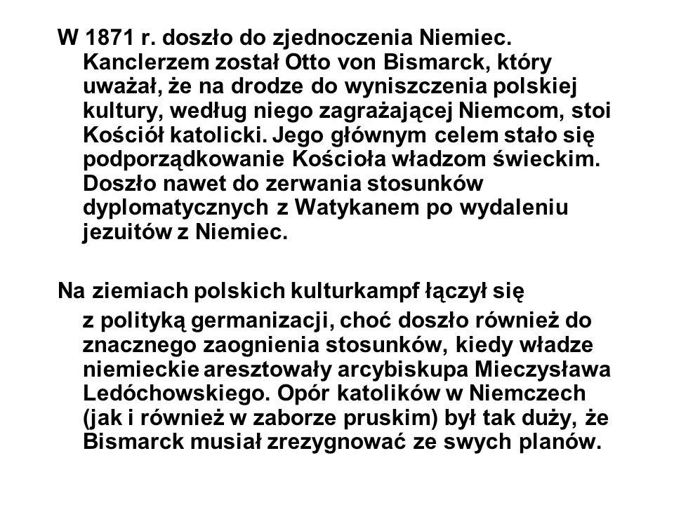 W 1871 r. doszło do zjednoczenia Niemiec. Kanclerzem został Otto von Bismarck, który uważał, że na drodze do wyniszczenia polskiej kultury, według nie