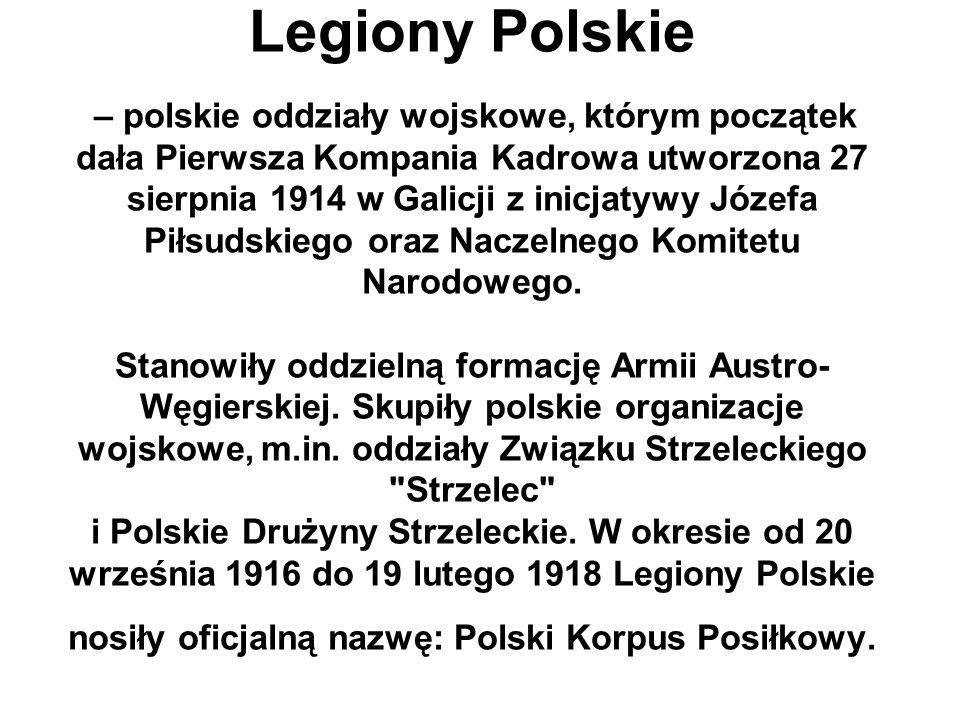 Legiony Polskie – polskie oddziały wojskowe, którym początek dała Pierwsza Kompania Kadrowa utworzona 27 sierpnia 1914 w Galicji z inicjatywy Józefa P