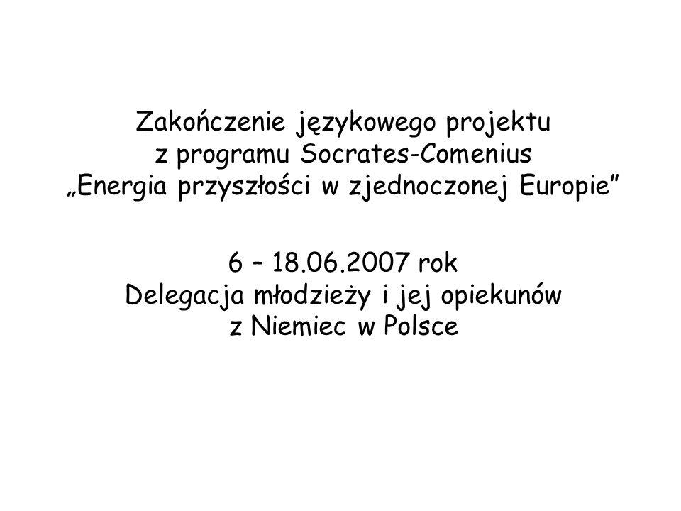 Zakończenie językowego projektu z programu Socrates-Comenius Energia przyszłości w zjednoczonej Europie 6 – 18.06.2007 rok Delegacja młodzieży i jej opiekunów z Niemiec w Polsce