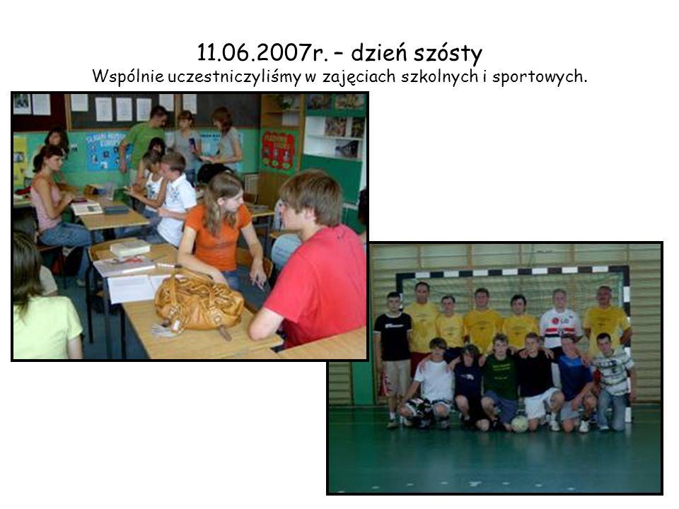 11.06.2007r. – dzień szósty Wspólnie uczestniczyliśmy w zajęciach szkolnych i sportowych.