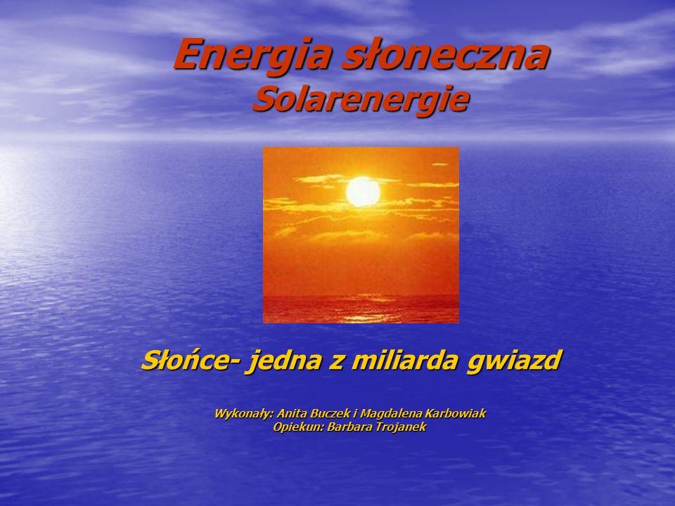 Energia słoneczna Solarenergie Słońce- jedna z miliarda gwiazd Wykonały: Anita Buczek i Magdalena Karbowiak Opiekun: Barbara Trojanek