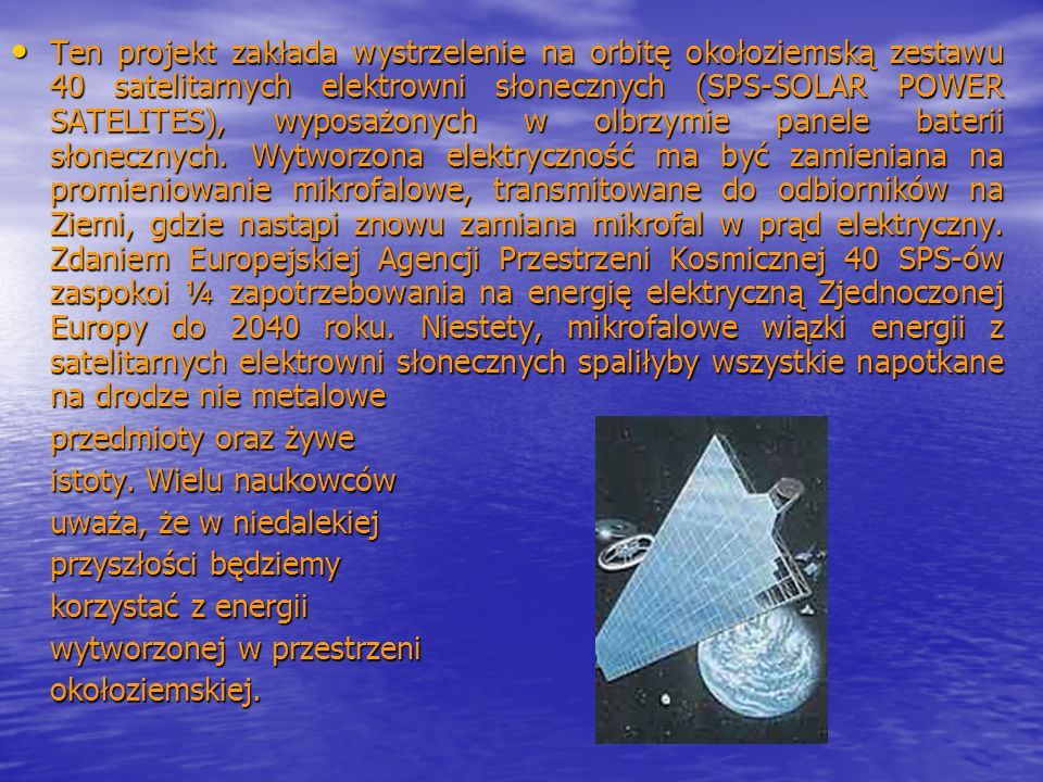 Ten projekt zakłada wystrzelenie na orbitę okołoziemską zestawu 40 satelitarnych elektrowni słonecznych (SPS-SOLAR POWER SATELITES), wyposażonych w ol