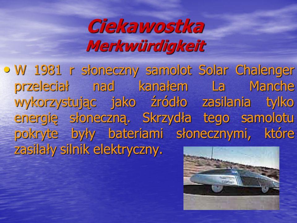 Ciekawostka Merkwürdigkeit W 1981 r słoneczny samolot Solar Chalenger przeleciał nad kanałem La Manche wykorzystując jako źródło zasilania tylko energ