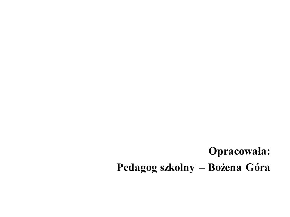 Opracowała: Pedagog szkolny – Bożena Góra