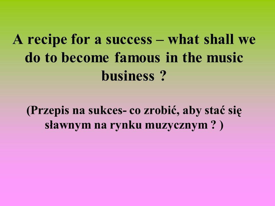 A recipe for a success – what shall we do to become famous in the music business ? (Przepis na sukces- co zrobić, aby stać się sławnym na rynku muzycz