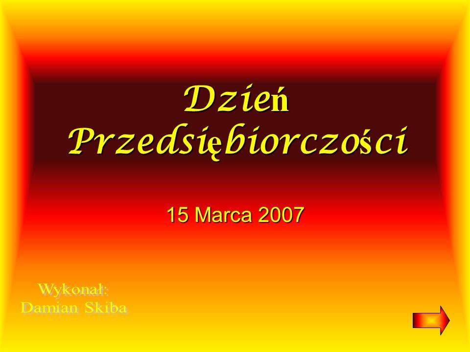 Dzie ń Przedsi ę biorczo ś ci 15 Marca 2007