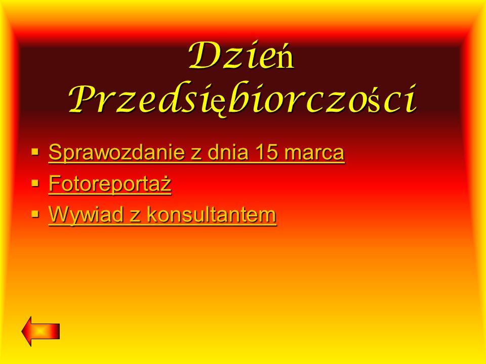 Dzie ń Przedsi ę biorczo ś ci Sprawozdanie z dnia 15 marca Sprawozdanie z dnia 15 marca Sprawozdanie z dnia 15 marca Sprawozdanie z dnia 15 marca Foto
