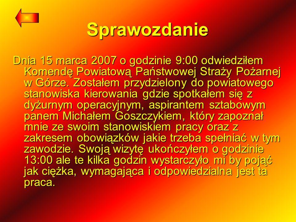 Sprawozdanie Dnia 15 marca 2007 o godzinie 9:00 odwiedziłem Komendę Powiatową Państwowej Straży Pożarnej w Górze. Zostałem przydzielony do powiatowego