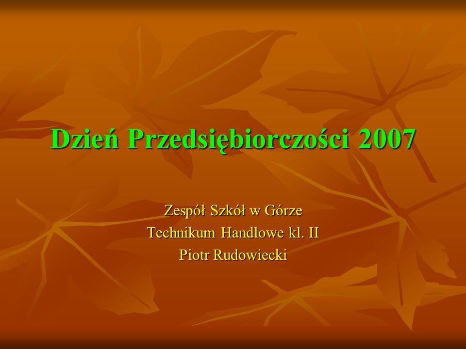Dzień Przedsiębiorczości 2007 Zespół Szkół w Górze Technikum Handlowe kl. II Piotr Rudowiecki