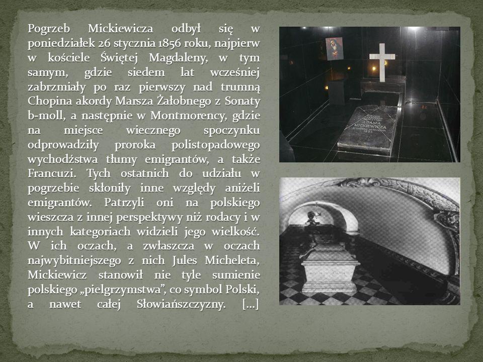 Pogrzeb Mickiewicza odbył się w poniedziałek 26 stycznia 1856 roku, najpierw w kościele Świętej Magdaleny, w tym samym, gdzie siedem lat wcześniej zabrzmiały po raz pierwszy nad trumną Chopina akordy Marsza Żałobnego z Sonaty b-moll, a następnie w Montmorency, gdzie na miejsce wiecznego spoczynku odprowadziły proroka polistopadowego wychodźstwa tłumy emigrantów, a także Francuzi.