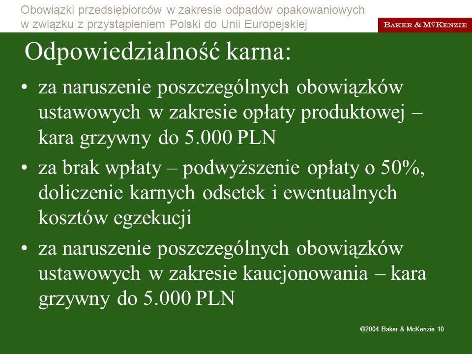 Obowiązki przedsiębiorców w zakresie odpadów opakowaniowych w związku z przystąpieniem Polski do Unii Europejskiej ©2004 Baker & McKenzie 10 Odpowiedzialność karna: za naruszenie poszczególnych obowiązków ustawowych w zakresie opłaty produktowej – kara grzywny do 5.000 PLN za brak wpłaty – podwyższenie opłaty o 50%, doliczenie karnych odsetek i ewentualnych kosztów egzekucji za naruszenie poszczególnych obowiązków ustawowych w zakresie kaucjonowania – kara grzywny do 5.000 PLN