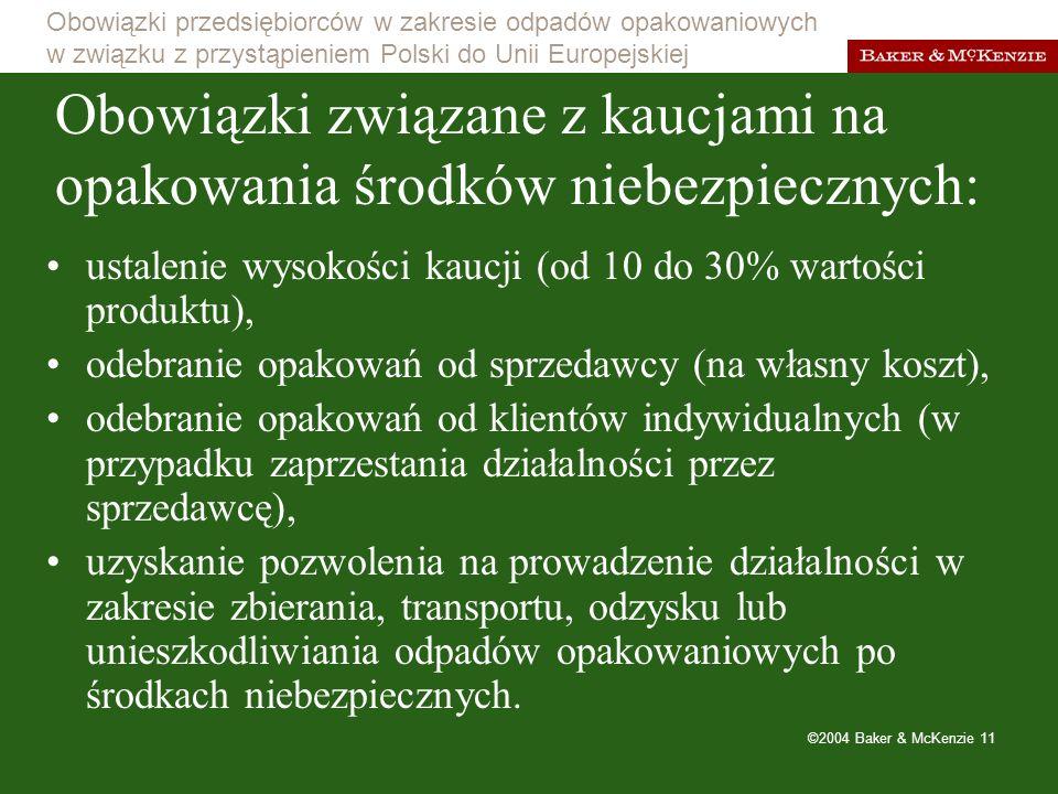 Obowiązki przedsiębiorców w zakresie odpadów opakowaniowych w związku z przystąpieniem Polski do Unii Europejskiej ©2004 Baker & McKenzie 11 Obowiązki związane z kaucjami na opakowania środków niebezpiecznych: ustalenie wysokości kaucji (od 10 do 30% wartości produktu), odebranie opakowań od sprzedawcy (na własny koszt), odebranie opakowań od klientów indywidualnych (w przypadku zaprzestania działalności przez sprzedawcę), uzyskanie pozwolenia na prowadzenie działalności w zakresie zbierania, transportu, odzysku lub unieszkodliwiania odpadów opakowaniowych po środkach niebezpiecznych.