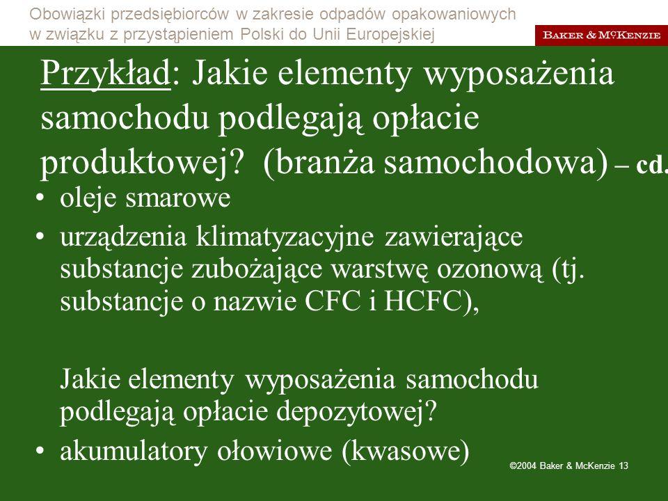 Obowiązki przedsiębiorców w zakresie odpadów opakowaniowych w związku z przystąpieniem Polski do Unii Europejskiej ©2004 Baker & McKenzie 13 Przykład: Jakie elementy wyposażenia samochodu podlegają opłacie produktowej.