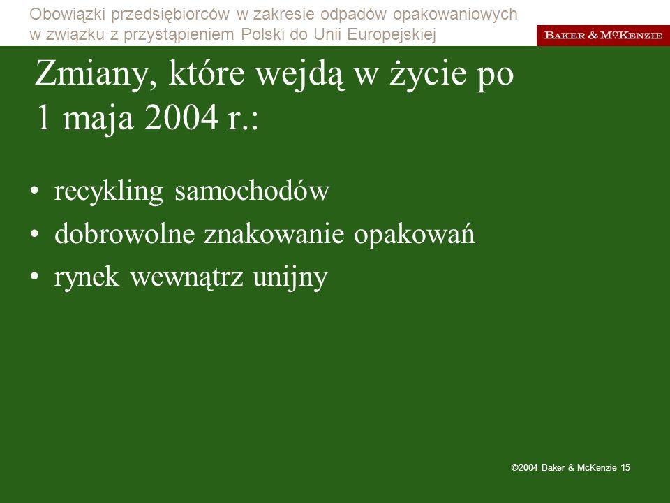 Obowiązki przedsiębiorców w zakresie odpadów opakowaniowych w związku z przystąpieniem Polski do Unii Europejskiej ©2004 Baker & McKenzie 15 Zmiany, które wejdą w życie po 1 maja 2004 r.: recykling samochodów dobrowolne znakowanie opakowań rynek wewnątrz unijny