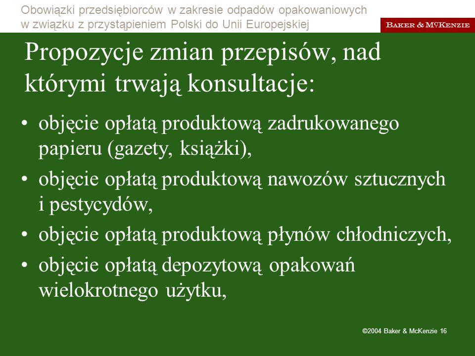 Obowiązki przedsiębiorców w zakresie odpadów opakowaniowych w związku z przystąpieniem Polski do Unii Europejskiej ©2004 Baker & McKenzie 16 Propozycje zmian przepisów, nad którymi trwają konsultacje: objęcie opłatą produktową zadrukowanego papieru (gazety, książki), objęcie opłatą produktową nawozów sztucznych i pestycydów, objęcie opłatą produktową płynów chłodniczych, objęcie opłatą depozytową opakowań wielokrotnego użytku,