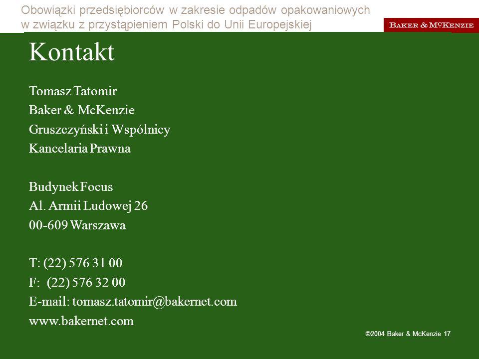 Obowiązki przedsiębiorców w zakresie odpadów opakowaniowych w związku z przystąpieniem Polski do Unii Europejskiej ©2004 Baker & McKenzie 17 Kontakt Tomasz Tatomir Baker & McKenzie Gruszczyński i Wspólnicy Kancelaria Prawna Budynek Focus Al.
