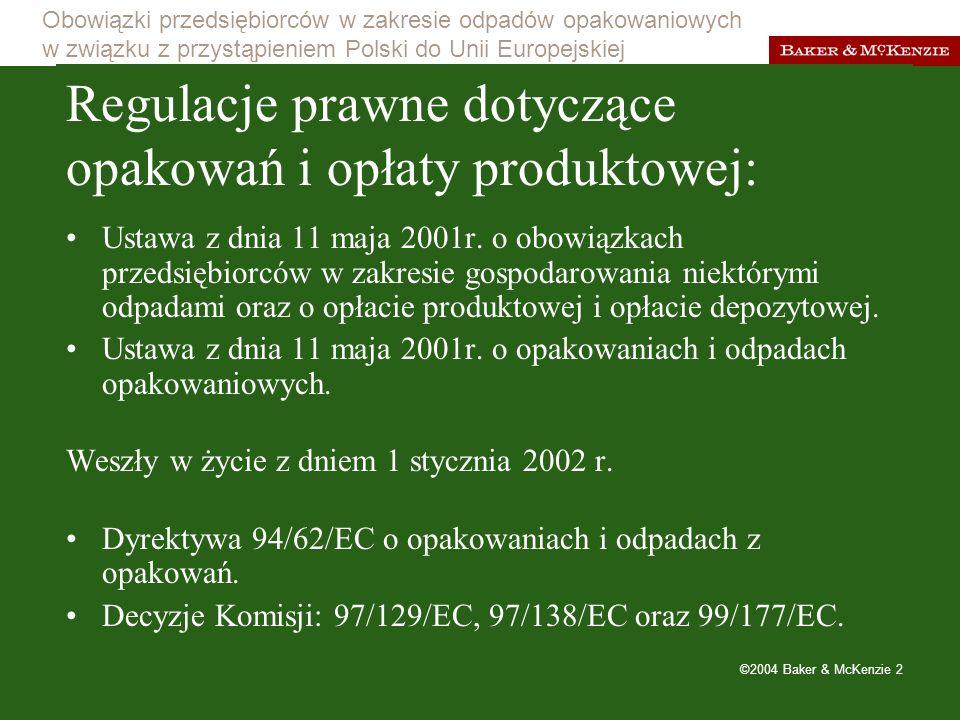 Obowiązki przedsiębiorców w zakresie odpadów opakowaniowych w związku z przystąpieniem Polski do Unii Europejskiej ©2004 Baker & McKenzie 3 Cel nowych regulacji wytworzenie u producentów motywacji do zmniejszania ilości wprowadzanych na rynek opakowań, ochrona środowiska naturalnego przed szkodliwymi produktami i substancjami (system kaucji za opakowania do substancji szkodliwych, opłata produktowa za akumulatory, oleje smarowe, itp.).