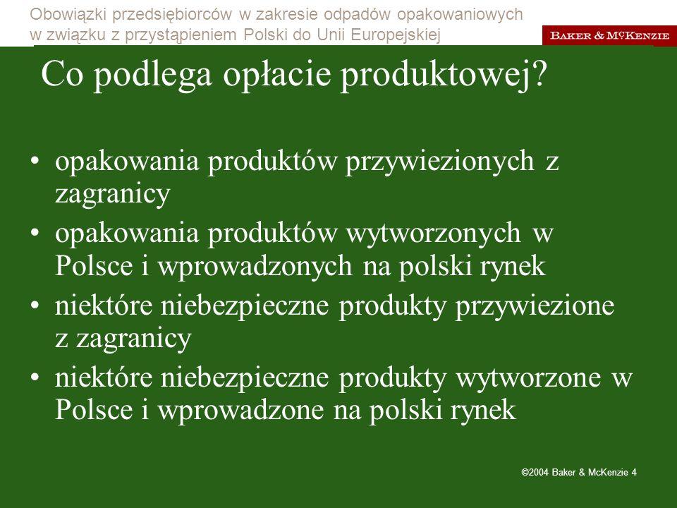 Obowiązki przedsiębiorców w zakresie odpadów opakowaniowych w związku z przystąpieniem Polski do Unii Europejskiej ©2004 Baker & McKenzie 5 Jakie opakowania podlegają opłacie produktowej.